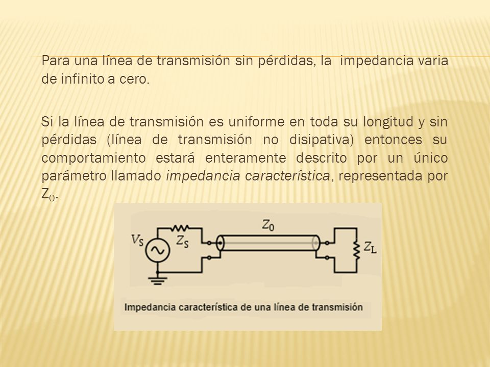 Para una línea de transmisión sin pérdidas, la impedancia varia de infinito a cero. Si la línea de transmisión es uniforme en toda su longitud y sin p