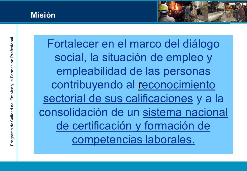 Programa de Calidad del Empleo y la Formación Profesional Misión Fortalecer en el marco del diálogo social, la situación de empleo y empleabilidad de las personas contribuyendo al reconocimiento sectorial de sus calificaciones y a la consolidación de un sistema nacional de certificación y formación de competencias laborales.