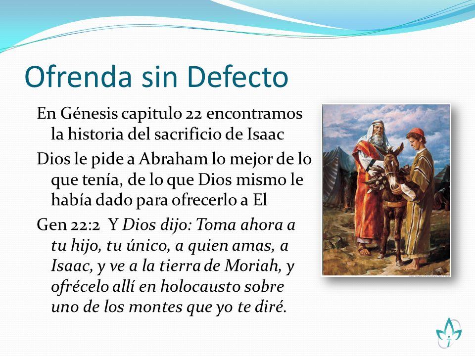 Ofrenda sin Defecto En Génesis capitulo 22 encontramos la historia del sacrificio de Isaac Dios le pide a Abraham lo mejor de lo que tenía, de lo que