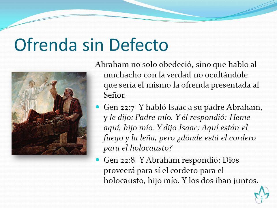 Ofrenda sin Defecto Abraham no solo obedeció, sino que hablo al muchacho con la verdad no ocultándole que sería el mismo la ofrenda presentada al Seño