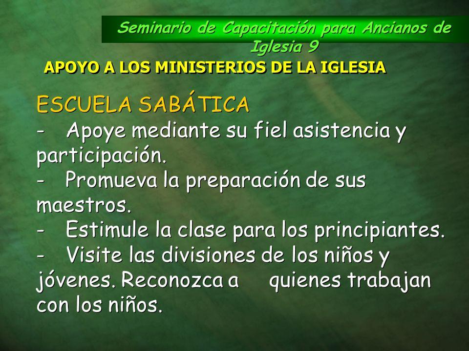 Seminario de Capacitación para Ancianos de Iglesia 9 APOYO A LOS MINISTERIOS DE LA IGLESIA ESCUELA SABÁTICA -Apoye mediante su fiel asistencia y parti