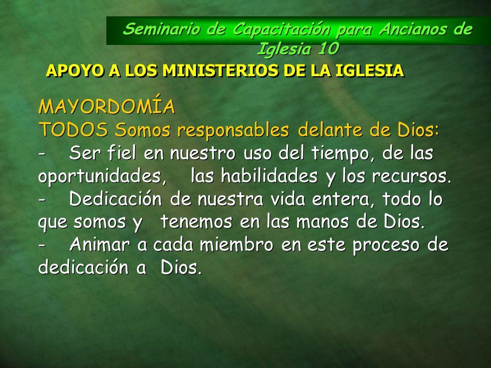 Seminario de Capacitación para Ancianos de Iglesia 10 APOYO A LOS MINISTERIOS DE LA IGLESIA MAYORDOMÍA TODOS Somos responsables delante de Dios: -Ser