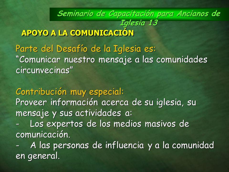 Seminario de Capacitación para Ancianos de Iglesia 13 APOYO A LA COMUNICACIÓN Parte del Desafío de la Iglesia es: Comunicar nuestro mensaje a las comu