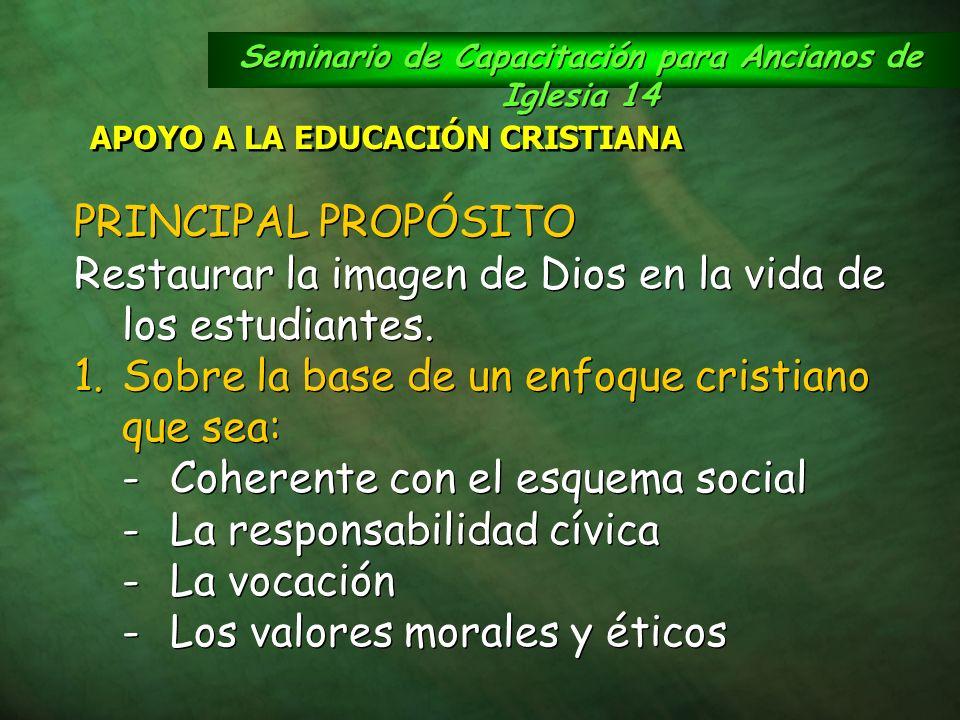 Seminario de Capacitación para Ancianos de Iglesia 14 APOYO A LA EDUCACIÓN CRISTIANA PRINCIPAL PROPÓSITO Restaurar la imagen de Dios en la vida de los