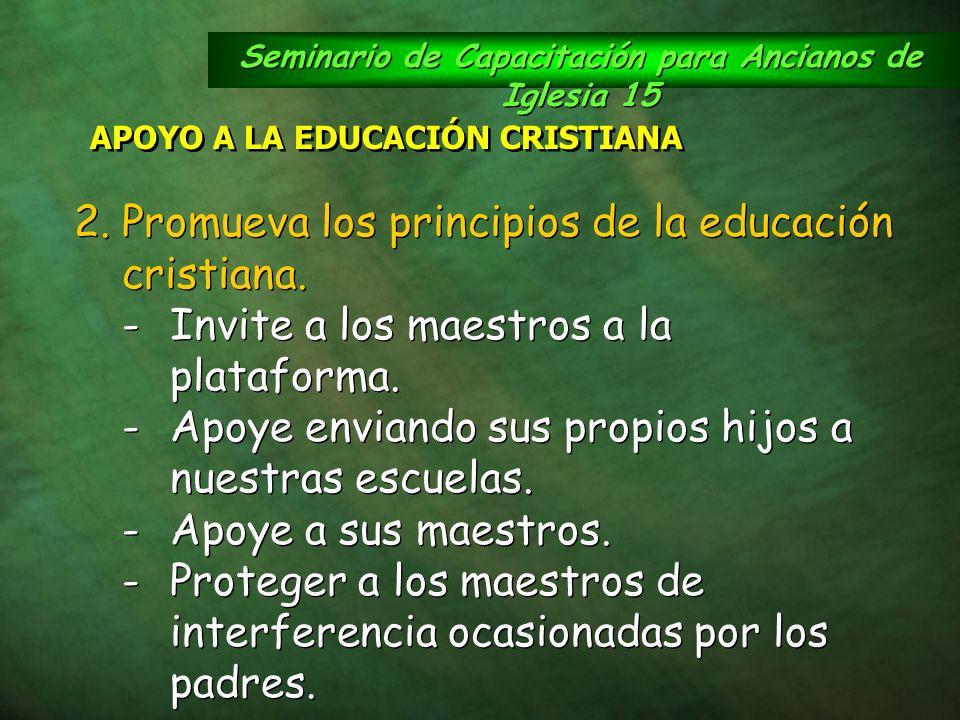 Seminario de Capacitación para Ancianos de Iglesia 15 APOYO A LA EDUCACIÓN CRISTIANA 2.Promueva los principios de la educación cristiana. -Invite a lo