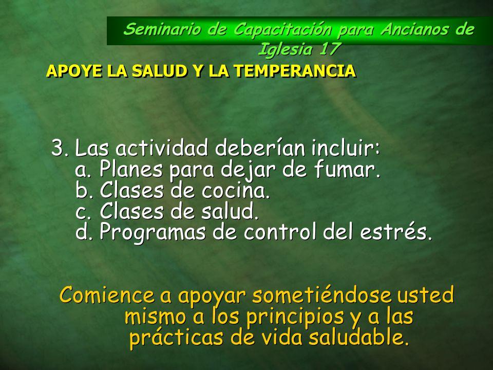 Seminario de Capacitación para Ancianos de Iglesia 17 APOYE LA SALUD Y LA TEMPERANCIA 3.Las actividad deberían incluir: a.Planes para dejar de fumar.