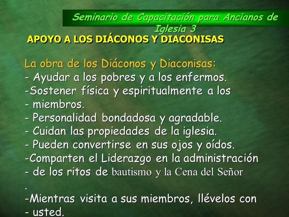 Seminario de Capacitación para Ancianos de Iglesia 3 APOYO A LOS DIÁCONOS Y DIACONISAS La obra de los Diáconos y Diaconisas: - Ayudar a los pobres y a