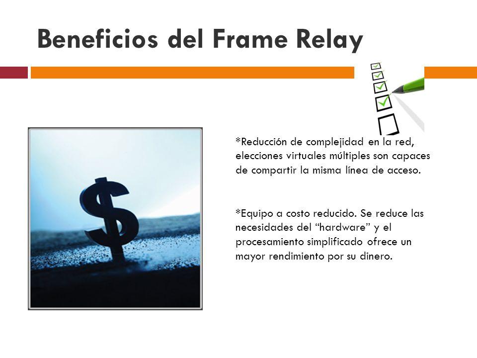 Beneficios del Frame Relay *Reducción de complejidad en la red, elecciones virtuales múltiples son capaces de compartir la misma línea de acceso. *Equ