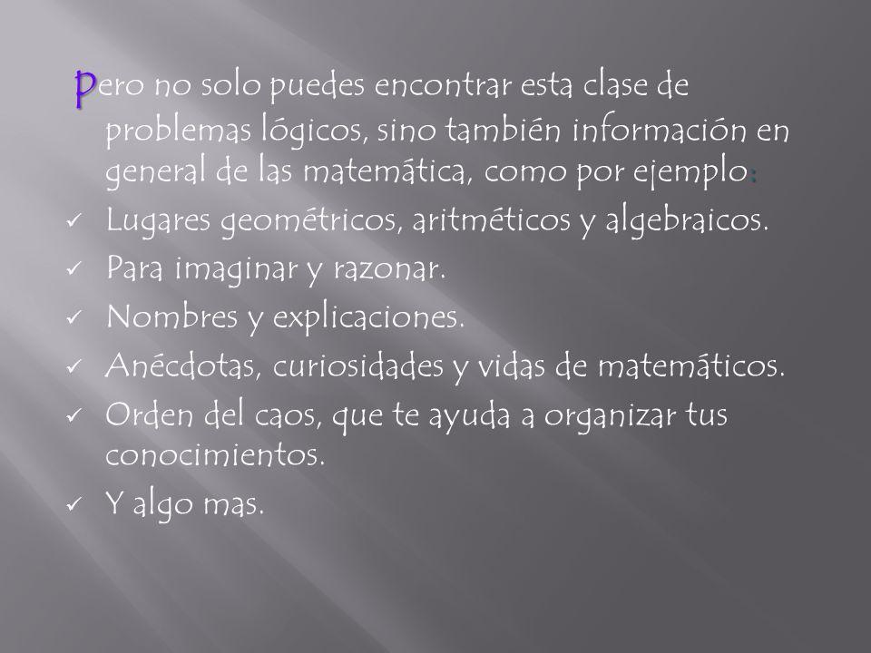 p : p ero no solo puedes encontrar esta clase de problemas lógicos, sino también información en general de las matemática, como por ejemplo: Lugares geométricos, aritméticos y algebraicos.