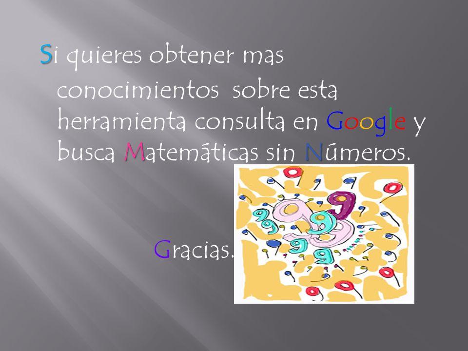 s MN s i quieres obtener mas conocimientos sobre esta herramienta consulta en Google y busca Matemáticas sin Números.