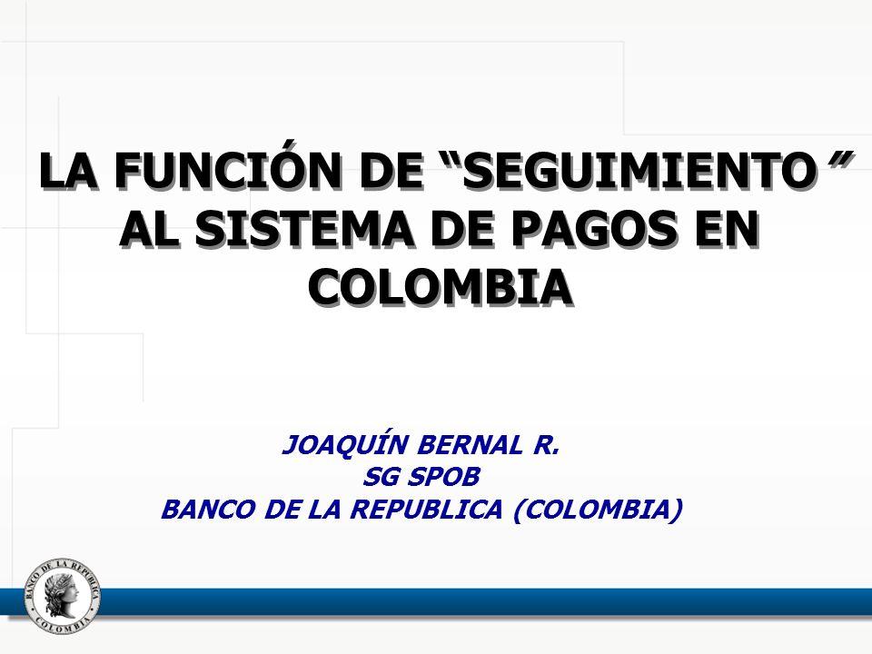 LA FUNCIÓN DE SEGUIMIENTO AL SISTEMA DE PAGOS EN COLOMBIA JOAQUÍN BERNAL R. SG SPOB BANCO DE LA REPUBLICA (COLOMBIA)