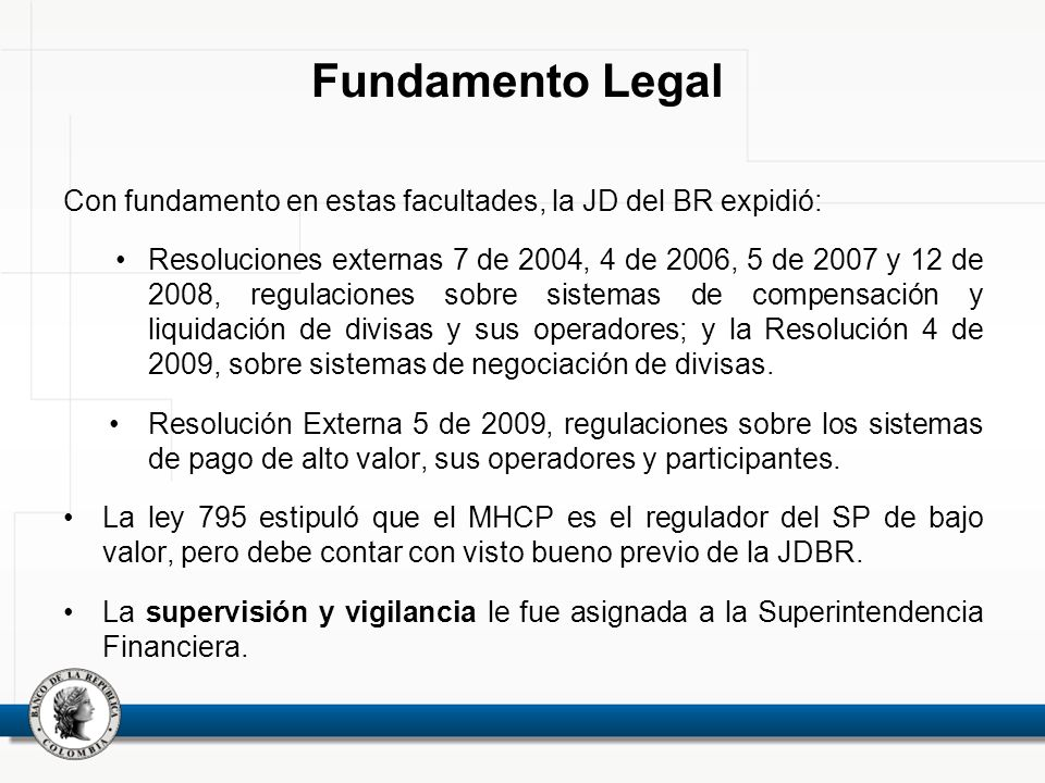 Fundamento Legal Con fundamento en estas facultades, la JD del BR expidió: Resoluciones externas 7 de 2004, 4 de 2006, 5 de 2007 y 12 de 2008, regulac