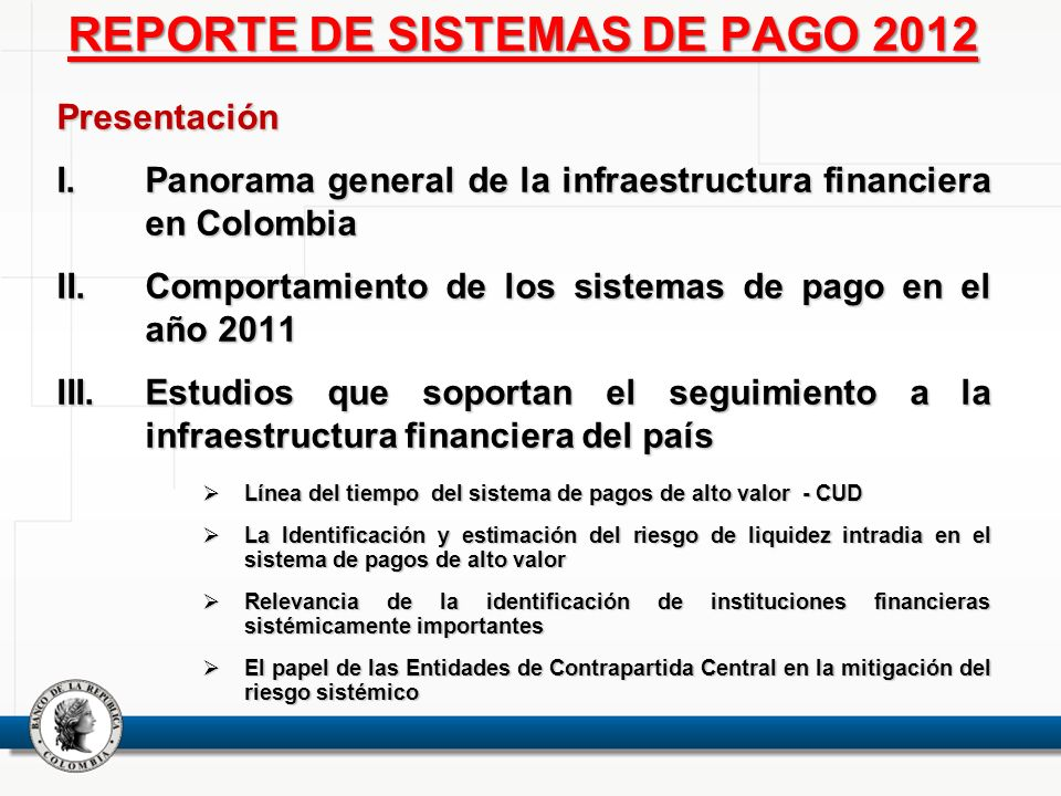 REPORTE DE SISTEMAS DE PAGO 2012 Presentación I.Panorama general de la infraestructura financiera en Colombia II.Comportamiento de los sistemas de pag