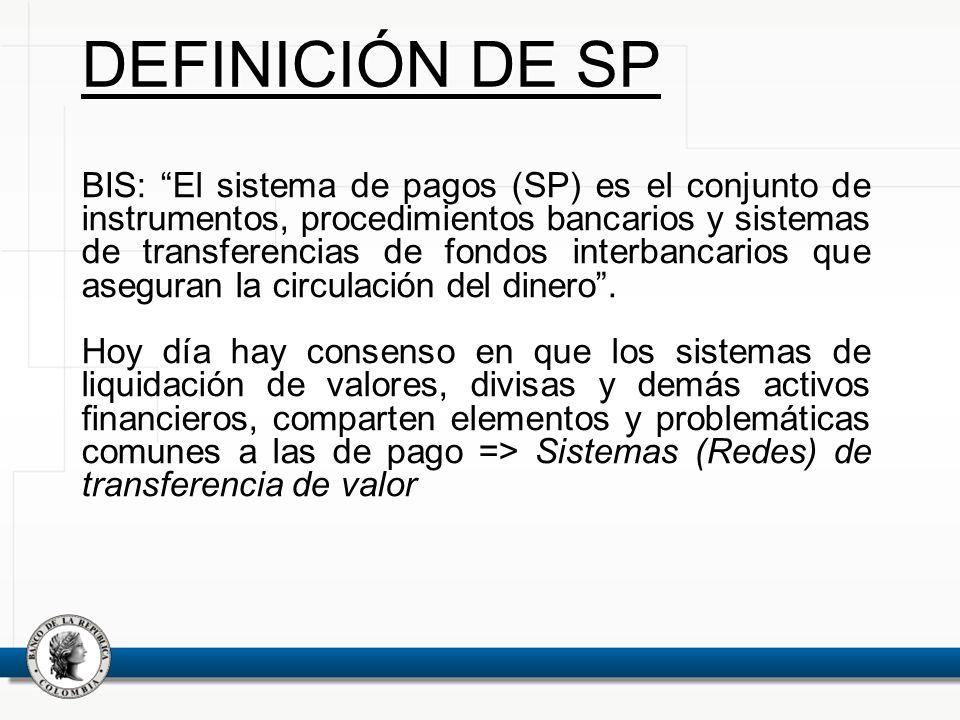 BIS: El sistema de pagos (SP) es el conjunto de instrumentos, procedimientos bancarios y sistemas de transferencias de fondos interbancarios que asegu