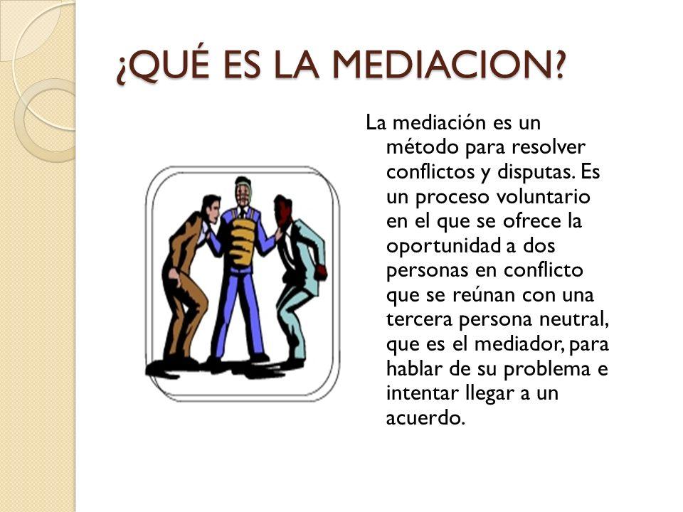 ¿QUÉ ES LA MEDIACION.La mediación es un método para resolver conflictos y disputas.