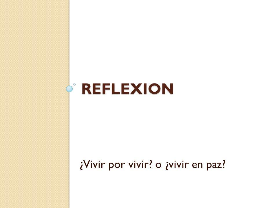 REFLEXION ¿Vivir por vivir? o ¿vivir en paz?