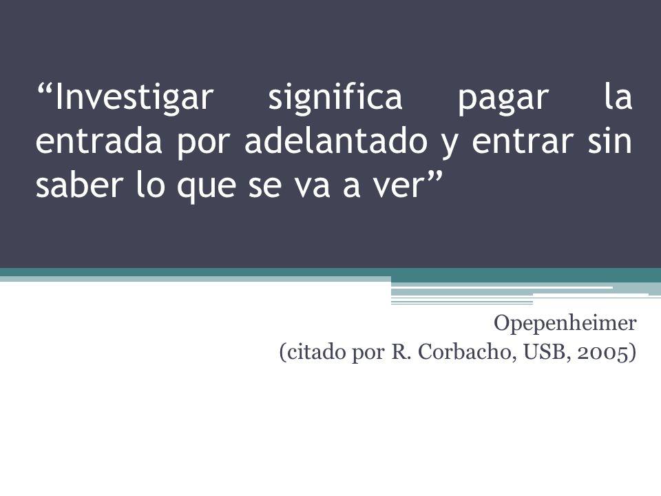 Investigar significa pagar la entrada por adelantado y entrar sin saber lo que se va a ver Opepenheimer (citado por R. Corbacho, USB, 2005)