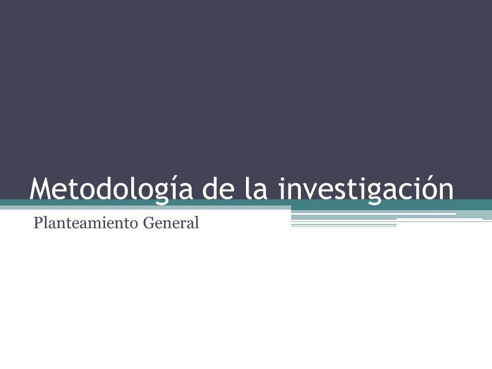 Metodología de la investigación Planteamiento General