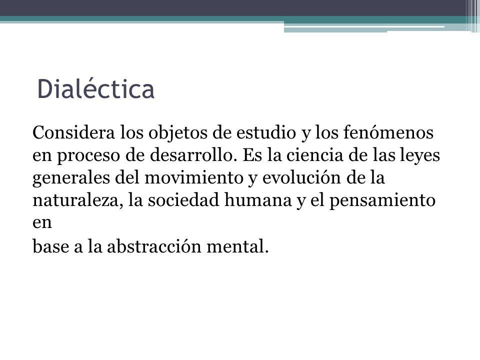Dialéctica Considera los objetos de estudio y los fenómenos en proceso de desarrollo. Es la ciencia de las leyes generales del movimiento y evolución
