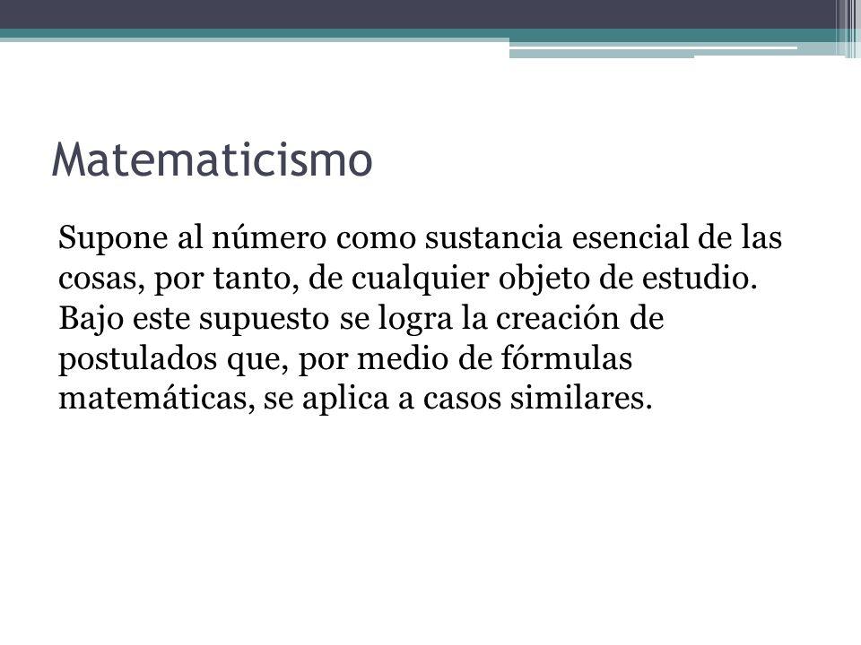 Matematicismo Supone al número como sustancia esencial de las cosas, por tanto, de cualquier objeto de estudio. Bajo este supuesto se logra la creació