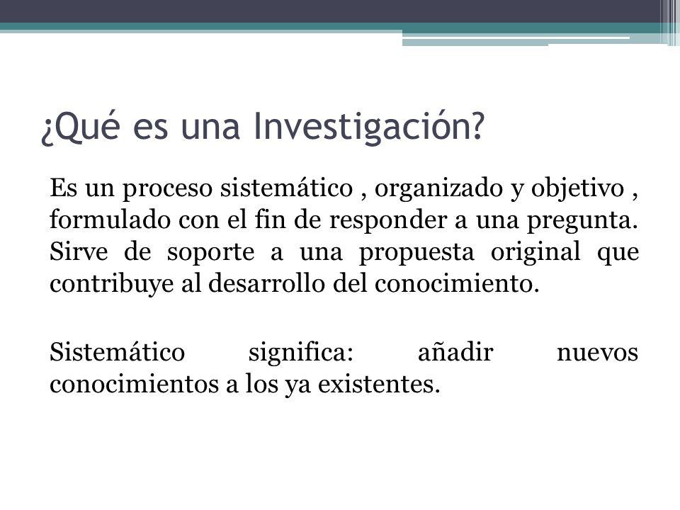 ¿Qué es una Investigación? Es un proceso sistemático, organizado y objetivo, formulado con el fin de responder a una pregunta. Sirve de soporte a una