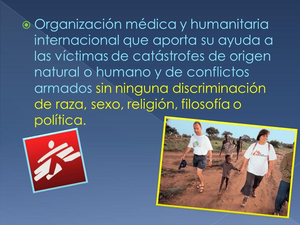 Organización médica y humanitaria internacional que aporta su ayuda a las víctimas de catástrofes de origen natural o humano y de conflictos armados sin ninguna discriminación de raza, sexo, religión, filosofía o política.