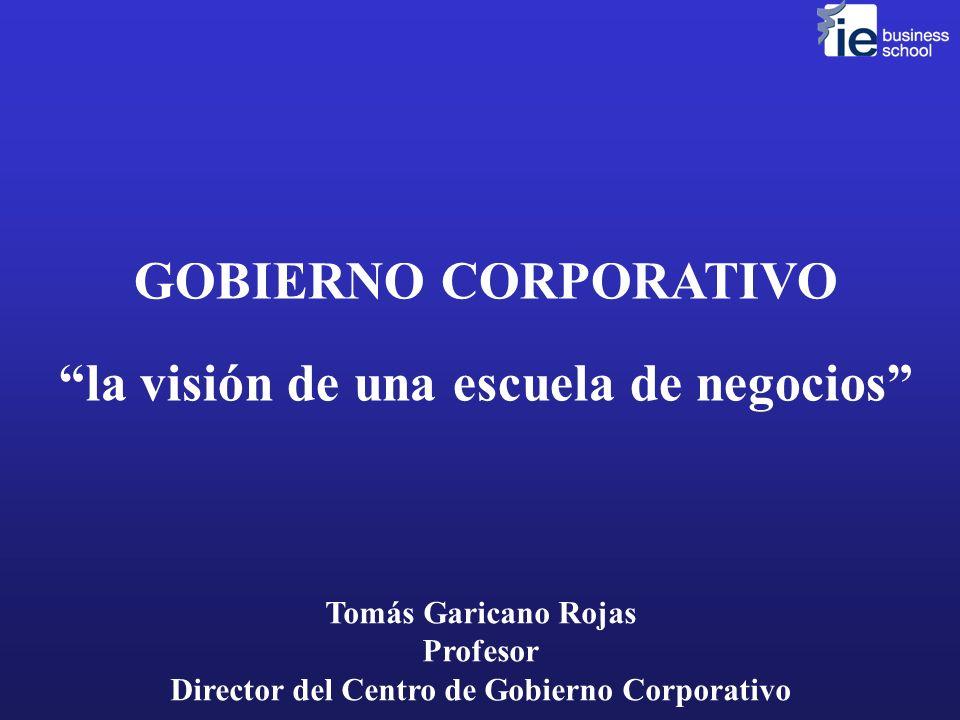 GOBIERNO CORPORATIVO la visión de una escuela de negocios Tomás Garicano Rojas Profesor Director del Centro de Gobierno Corporativo