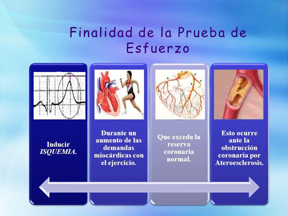 Finalidad de la Prueba de Esfuerzo Inducir ISQUEMIA. Durante un aumento de las demandas miocárdicas con el ejercicio. Que exceda la reserva coronaria
