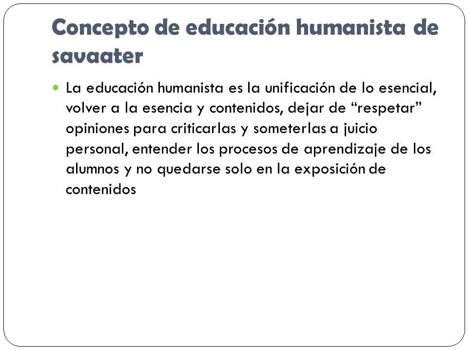 Concepto de educación humanista de savaater La educación humanista es la unificación de lo esencial, volver a la esencia y contenidos, dejar de respet