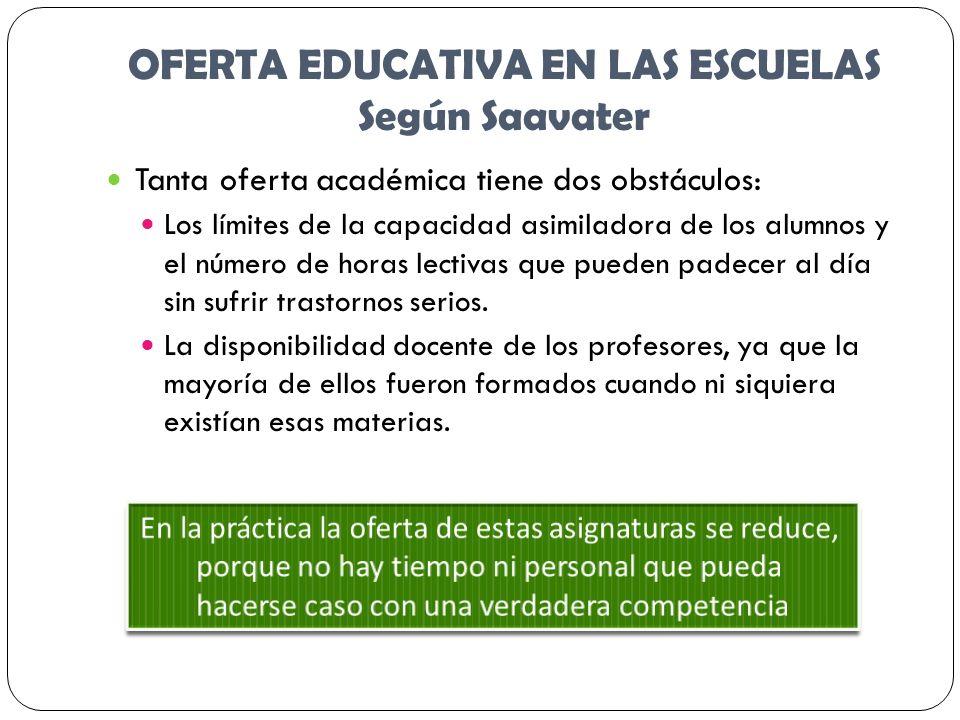 OFERTA EDUCATIVA EN LAS ESCUELAS Según Saavater Tanta oferta académica tiene dos obstáculos: Los límites de la capacidad asimiladora de los alumnos y