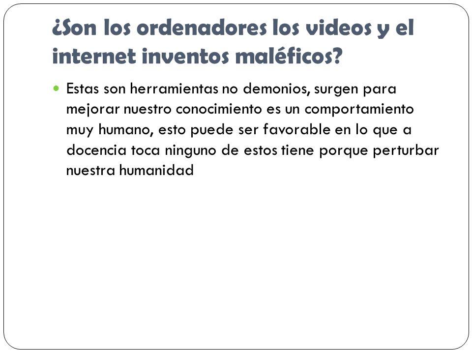 ¿Son los ordenadores los videos y el internet inventos maléficos? Estas son herramientas no demonios, surgen para mejorar nuestro conocimiento es un c