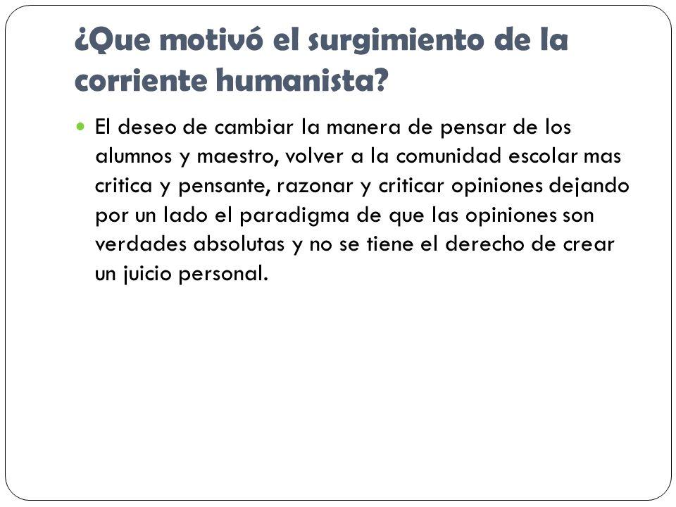 ¿Que motivó el surgimiento de la corriente humanista? El deseo de cambiar la manera de pensar de los alumnos y maestro, volver a la comunidad escolar