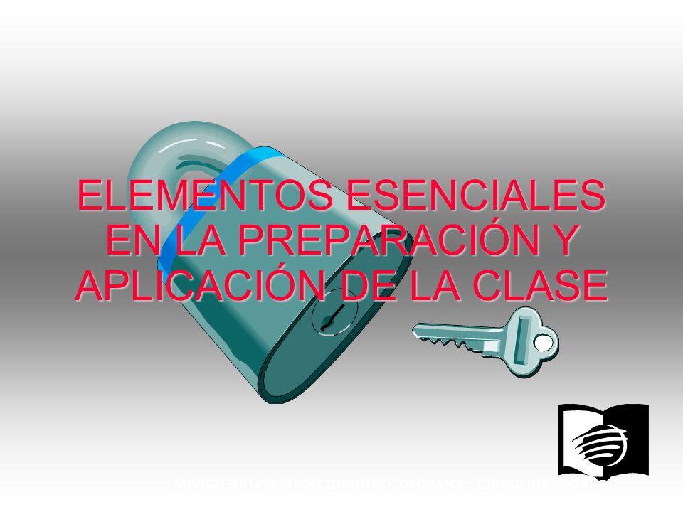 MINISTERIO PERSONAL UNION COLOMBIANA EDGAR REDONDO R. ELEMENTOS ESENCIALES EN LA PREPARACIÓN Y APLICACIÓN DE LA CLASE