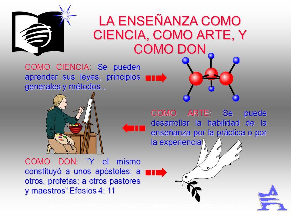 MINISTERIO PERSONAL UNION COLOMBIANA EDGAR REDONDO R. LA ENSEÑANZA COMO CIENCIA, COMO ARTE, Y COMO DON COMO CIENCIA: Se pueden aprender sus leyes, pri