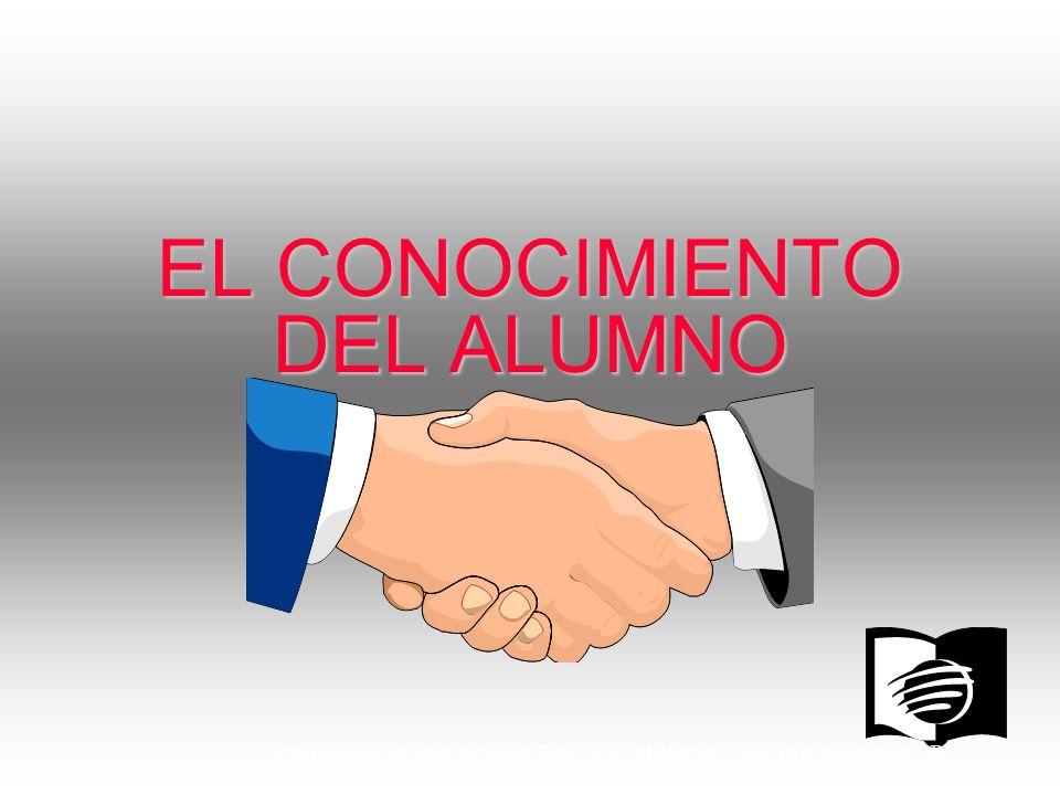 MINISTERIO PERSONAL UNION COLOMBIANA EDGAR REDONDO R. EL CONOCIMIENTO DEL ALUMNO