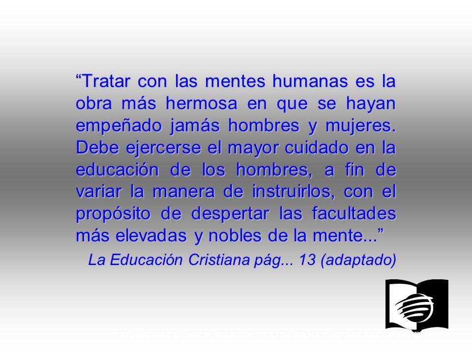 MINISTERIO PERSONAL UNION COLOMBIANA EDGAR REDONDO R. Tratar con las mentes humanas es la obra más hermosa en que se hayan empeñado jamás hombres y mu