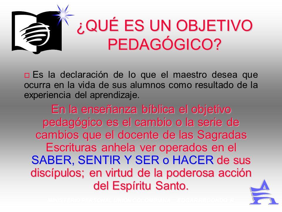 MINISTERIO PERSONAL UNION COLOMBIANA EDGAR REDONDO R. ¿QUÉ ES UN OBJETIVO PEDAGÓGICO? Es la declaración de lo que el maestro desea que ocurra en la vi