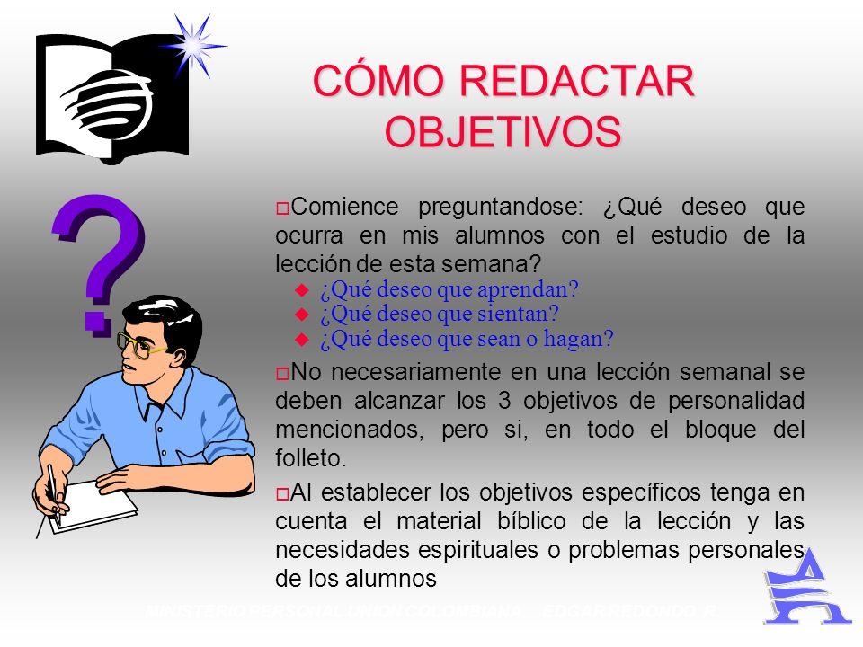 MINISTERIO PERSONAL UNION COLOMBIANA EDGAR REDONDO R. CÓMO REDACTAR OBJETIVOS Comience preguntandose: ¿Qué deseo que ocurra en mis alumnos con el estu