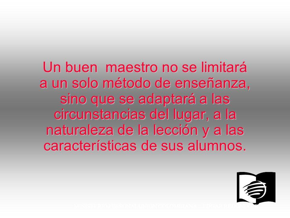 MINISTERIO PERSONAL UNION COLOMBIANA EDGAR REDONDO R. Un buen maestro no se limitará a un solo método de enseñanza, sino que se adaptará a las circuns