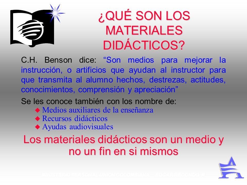 MINISTERIO PERSONAL UNION COLOMBIANA EDGAR REDONDO R. ¿QUÉ SON LOS MATERIALES DIDÁCTICOS? C.H. Benson dice: Son medios para mejorar la instrucción, o