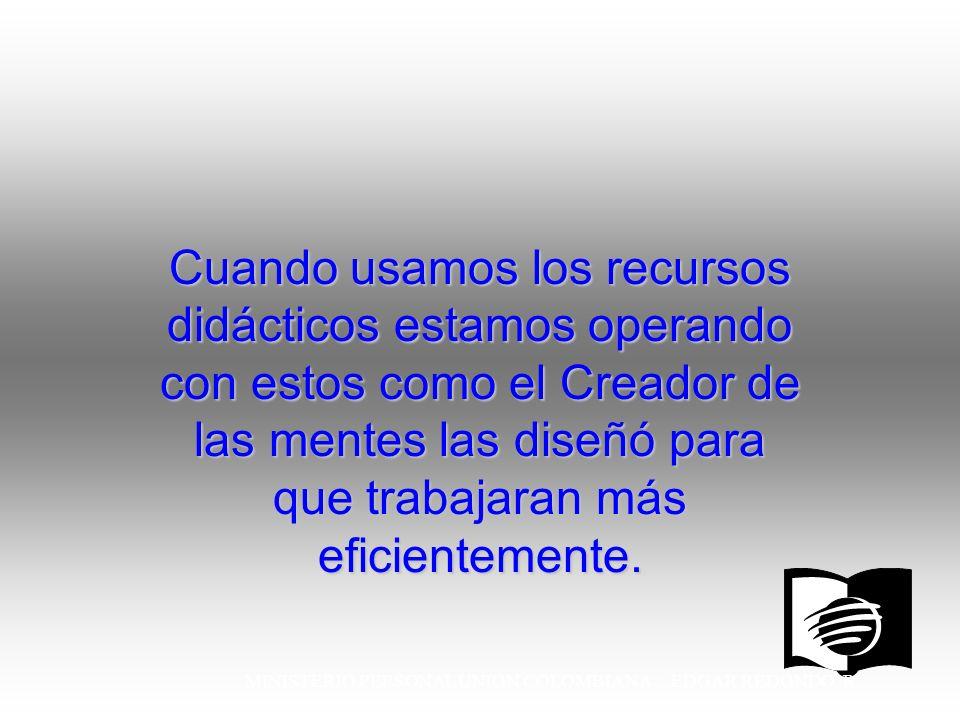 MINISTERIO PERSONAL UNION COLOMBIANA EDGAR REDONDO R. Cuando usamos los recursos didácticos estamos operando con estos como el Creador de las mentes l