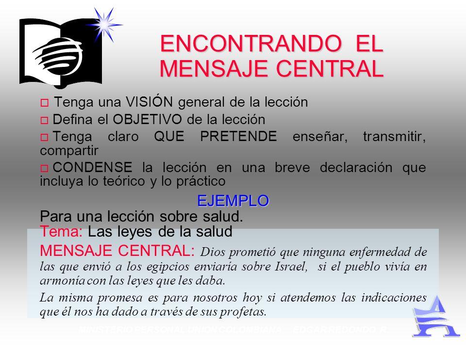 MINISTERIO PERSONAL UNION COLOMBIANA EDGAR REDONDO R. ENCONTRANDO EL MENSAJE CENTRAL Tenga una VISIÓN general de la lección Defina el OBJETIVO de la l