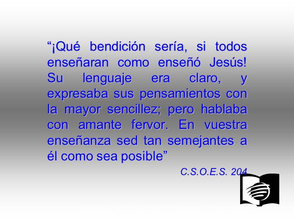 MINISTERIO PERSONAL UNION COLOMBIANA EDGAR REDONDO R. ¡Qué bendición sería, si todos enseñaran como enseñó Jesús! Su lenguaje era claro, y expresaba s
