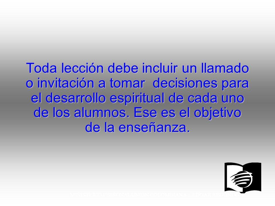 MINISTERIO PERSONAL UNION COLOMBIANA EDGAR REDONDO R. Toda lección debe incluir un llamado o invitación a tomar decisiones para el desarrollo espiritu