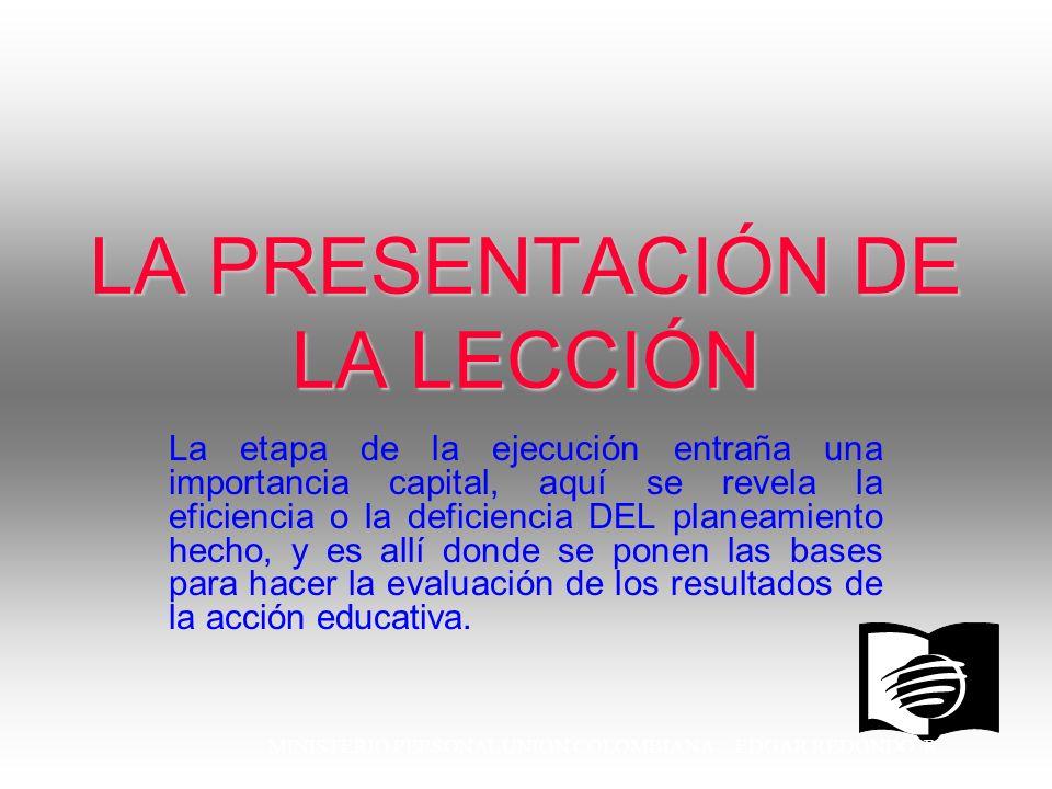MINISTERIO PERSONAL UNION COLOMBIANA EDGAR REDONDO R. LA PRESENTACIÓN DE LA LECCIÓN La etapa de la ejecución entraña una importancia capital, aquí se