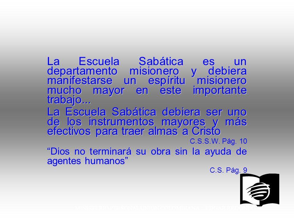 MINISTERIO PERSONAL UNION COLOMBIANA EDGAR REDONDO R. La Escuela Sabática es un departamento misionero y debiera manifestarse un espíritu misionero mu