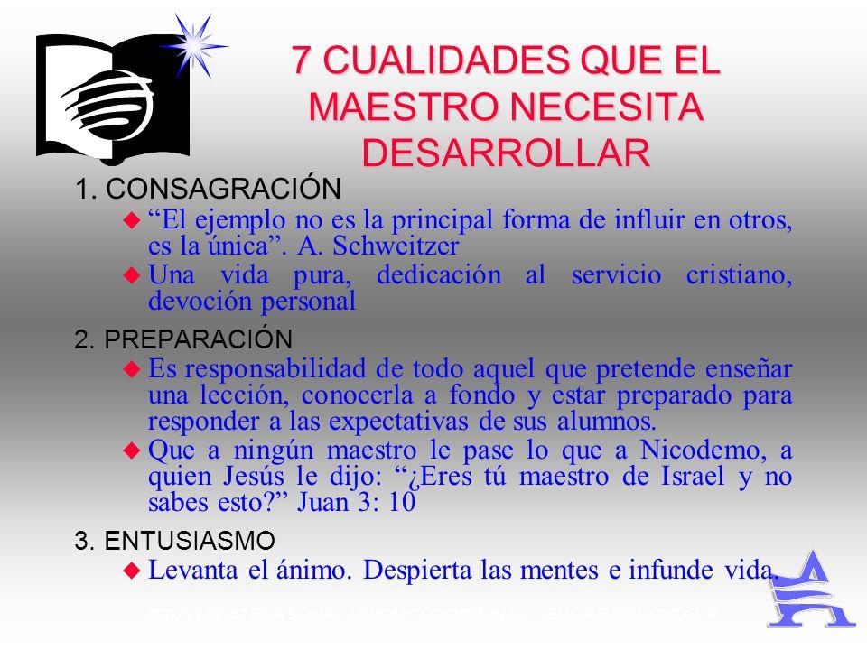 MINISTERIO PERSONAL UNION COLOMBIANA EDGAR REDONDO R. 7 CUALIDADES QUE EL MAESTRO NECESITA DESARROLLAR 1. CONSAGRACIÓN u El ejemplo no es la principal