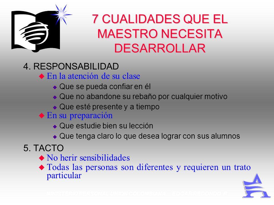 MINISTERIO PERSONAL UNION COLOMBIANA EDGAR REDONDO R. 7 CUALIDADES QUE EL MAESTRO NECESITA DESARROLLAR 4. RESPONSABILIDAD u En la atención de su clase