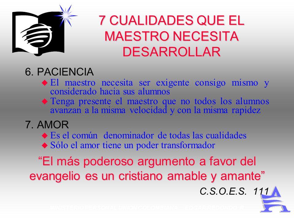 MINISTERIO PERSONAL UNION COLOMBIANA EDGAR REDONDO R. 7 CUALIDADES QUE EL MAESTRO NECESITA DESARROLLAR 6. PACIENCIA u El maestro necesita ser exigente