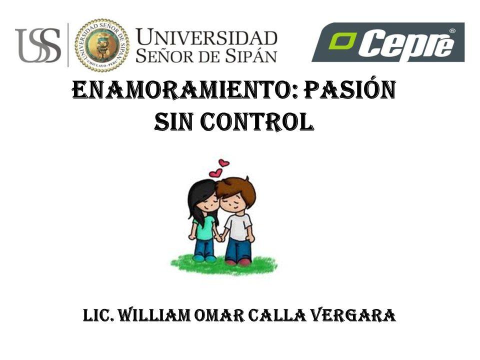 ENAMORAMIENTO: PASIÓN SIN CONTROL Lic. William Omar Calla Vergara